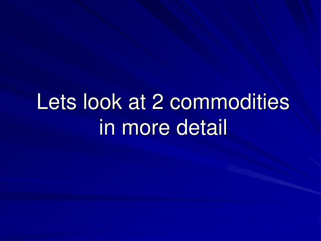 Lets look at 2 commodities in more detail