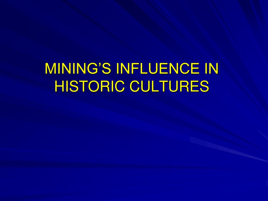 MINING'S INFLUENCE IN HISTORIC CULTURES