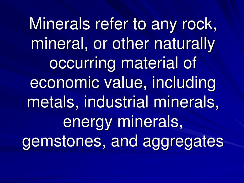 Minerals refer to any rock, mineral, or other naturally occurring material of economic value, including metals, industrial minerals, energy minerals, gemstones, and aggregates