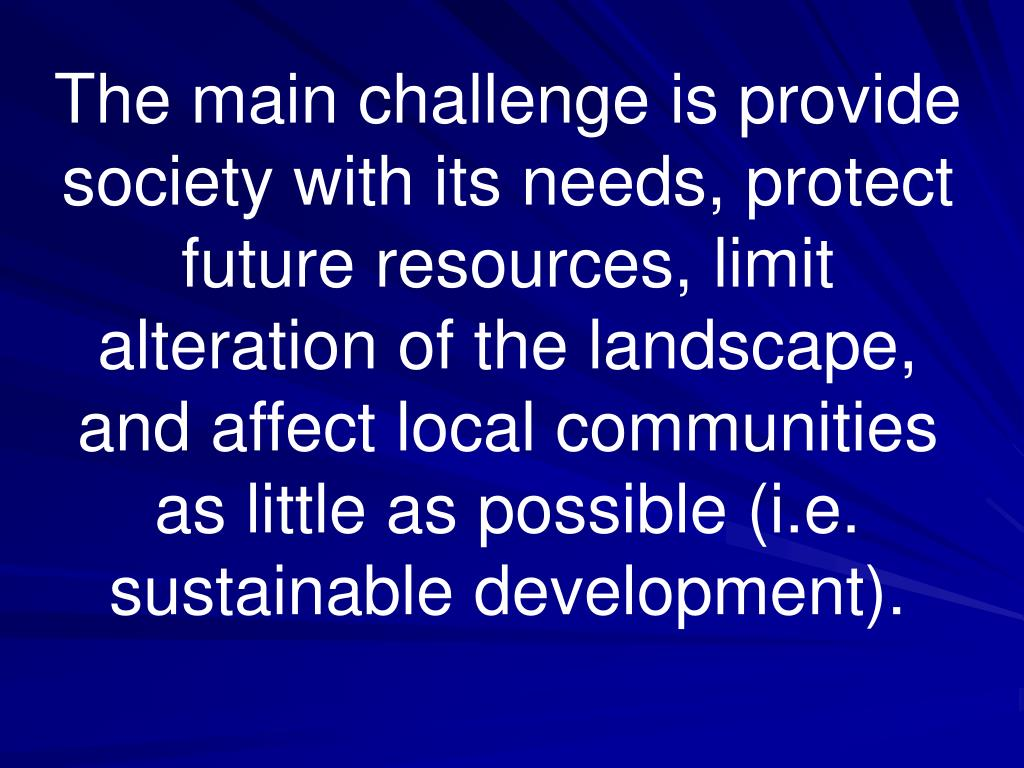 The main challenge is provide society with its needs, protect future resources, limit alteration of the landscape, and affect local communities as little as possible (i.e. sustainable development).