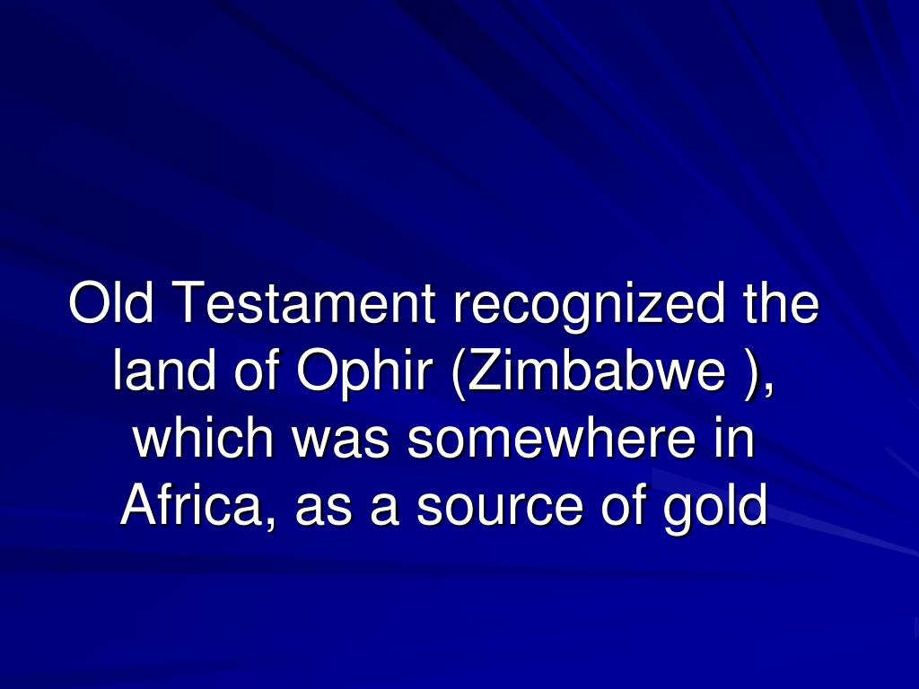 Old Testament recognized the land of Ophir (Zimbabwe ), which was somewhere in Africa, as a source of gold