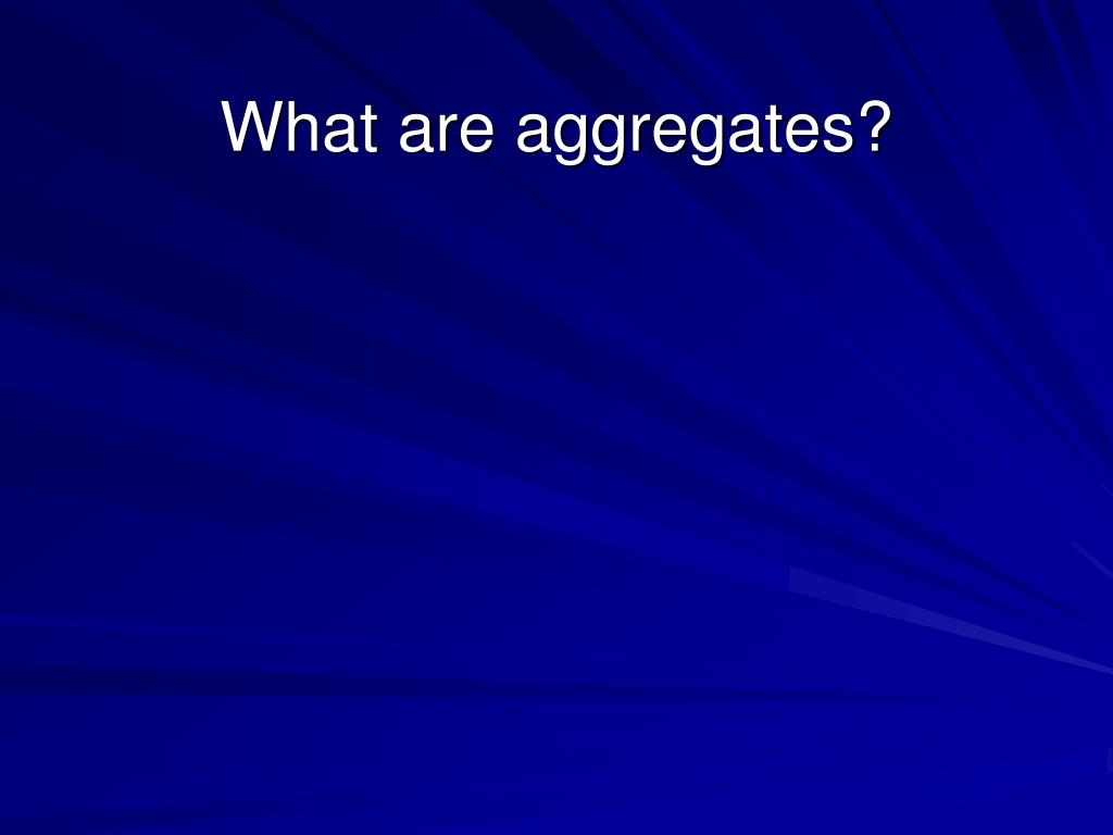 What are aggregates?