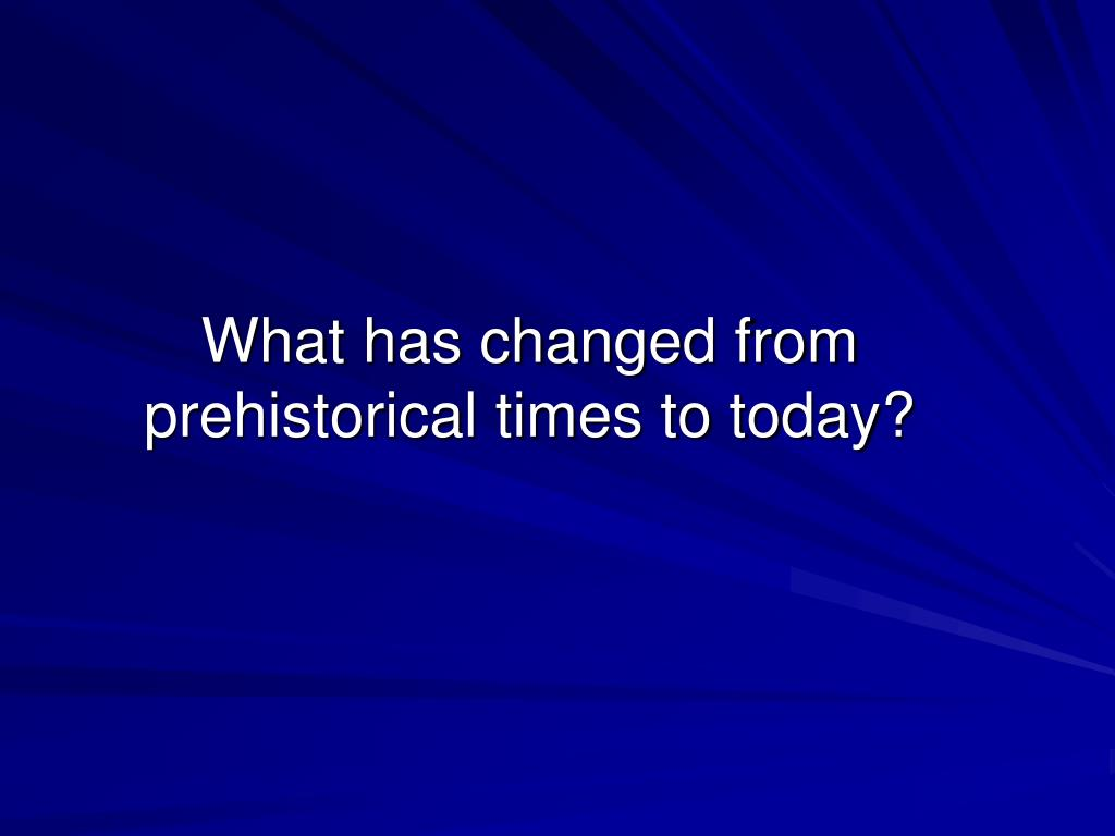 What has changed from prehistorical times to today?