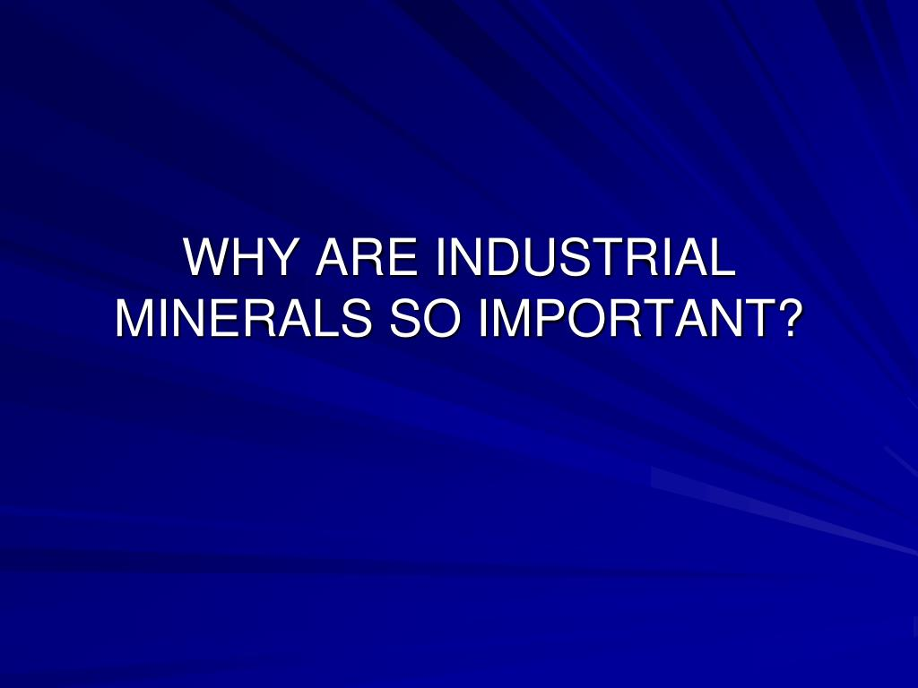 WHY ARE INDUSTRIAL MINERALS SO IMPORTANT?