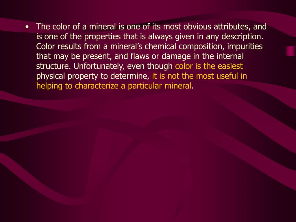 The color of a mineral is one of its most obvious attributes, and is one of the properties that is always given in any description. Color results from a mineral's chemical composition, impurities that may be present, and flaws or damage in the internal structure. Unfortunately, even though