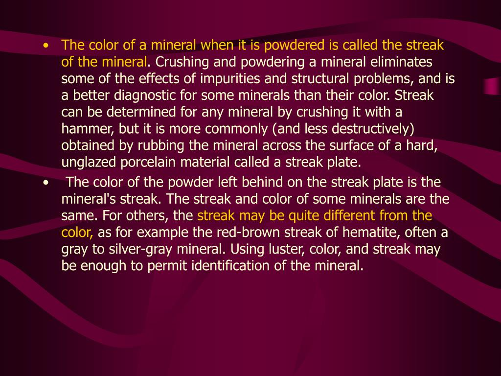The color of a mineral when it is powdered is called the streak of the mineral