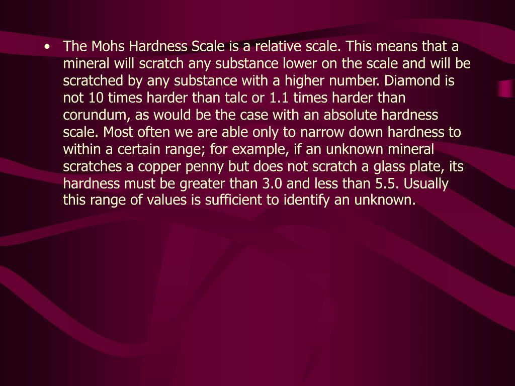 The Mohs Hardness Scale is a relative scale. This means that a mineral will scratch any substance lower on the scale and will be scratched by any substance with a higher number. Diamond is not 10 times harder than talc or 1.1 times harder than corundum, as would be the case with an absolute hardness scale. Most often we are able only to narrow down hardness to within a certain range; for example, if an unknown mineral scratches a copper penny but does not scratch a glass plate, its hardness must be greater than 3.0 and less than 5.5. Usually this range of values is sufficient to identify an unknown.
