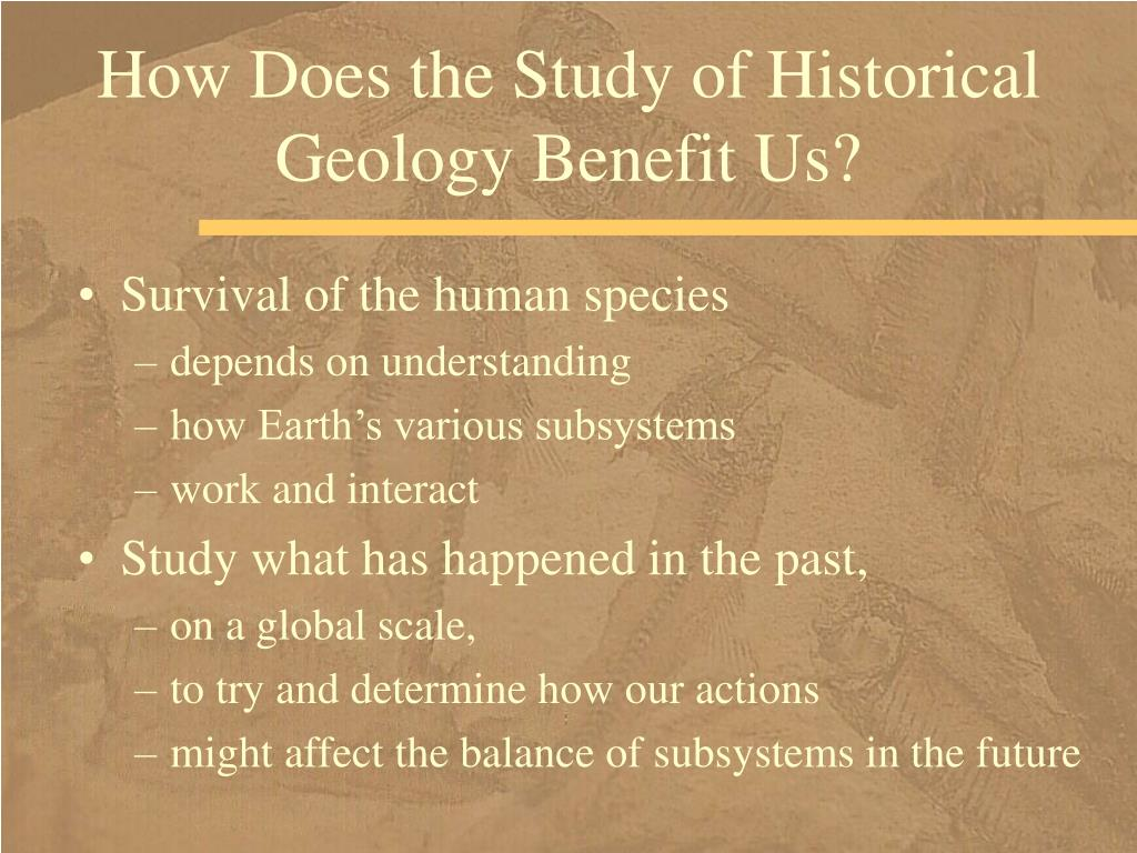 How Does the Study of Historical Geology Benefit Us?