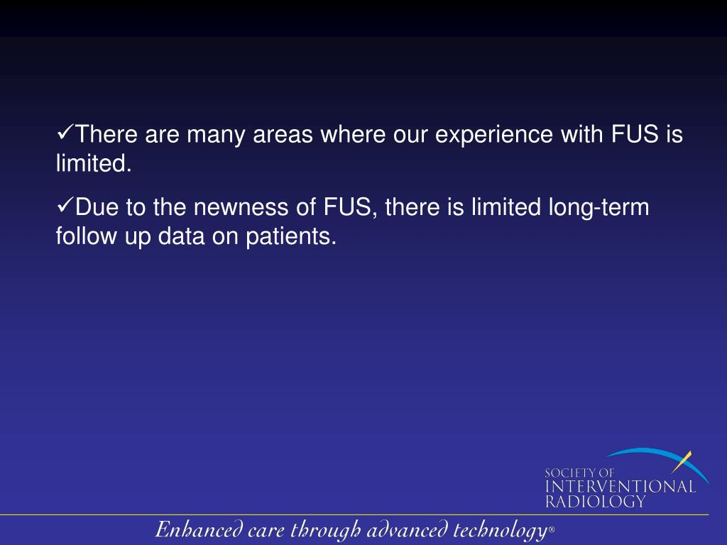 There are many areas where our experience with FUS is limited.