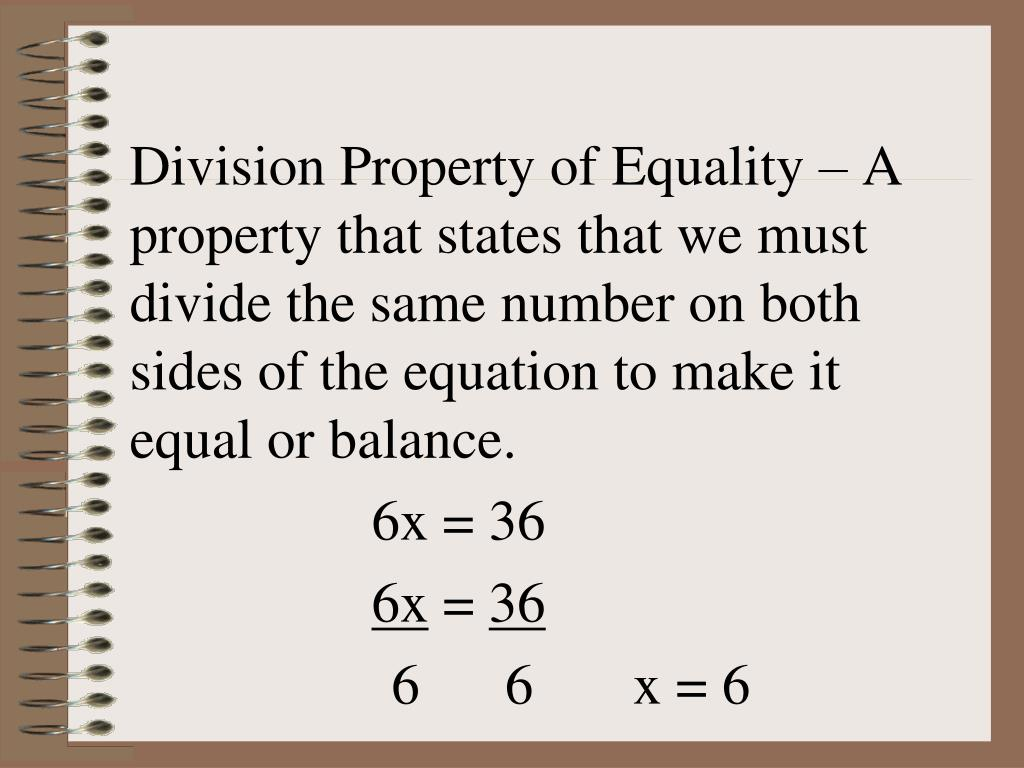 Division Property of Equality – A property that states that we must divide the same number on both sides of the equation to make it equal or balance.