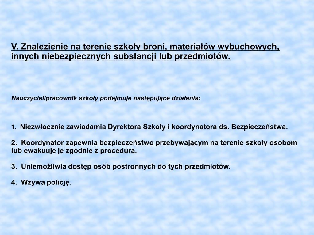 V. Znalezienie na terenie szkoły broni, materiałów wybuchowych, innych niebezpiecznych substancji lub przedmiotów.