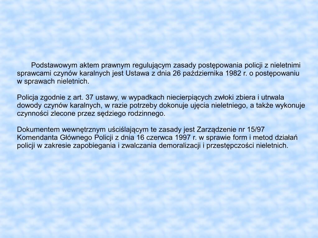 Podstawowym aktem prawnym regulującym zasady postępowania policji z nieletnimi sprawcami czynów karalnych jest Ustawa z dnia 26 października 1982 r. o postępowaniu w sprawach nieletnich.