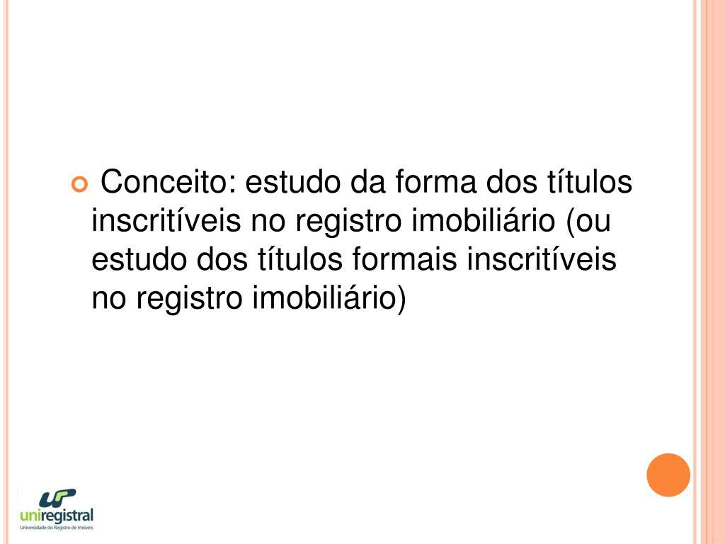 Conceito: estudo da forma dos títulos inscritíveis no registro imobiliário (ou estudo dos títulos formais inscritíveis no registro imobiliário)