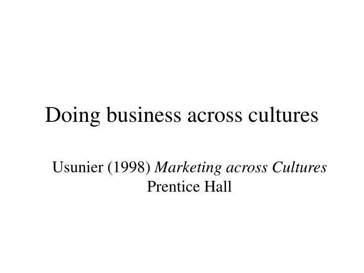 business across cultures summary Cross-cultural communication is a field of study that looks at how people from differing cultural backgrounds communicate, in similar and different ways among themselves, and how they endeavour to communicate across cultures.