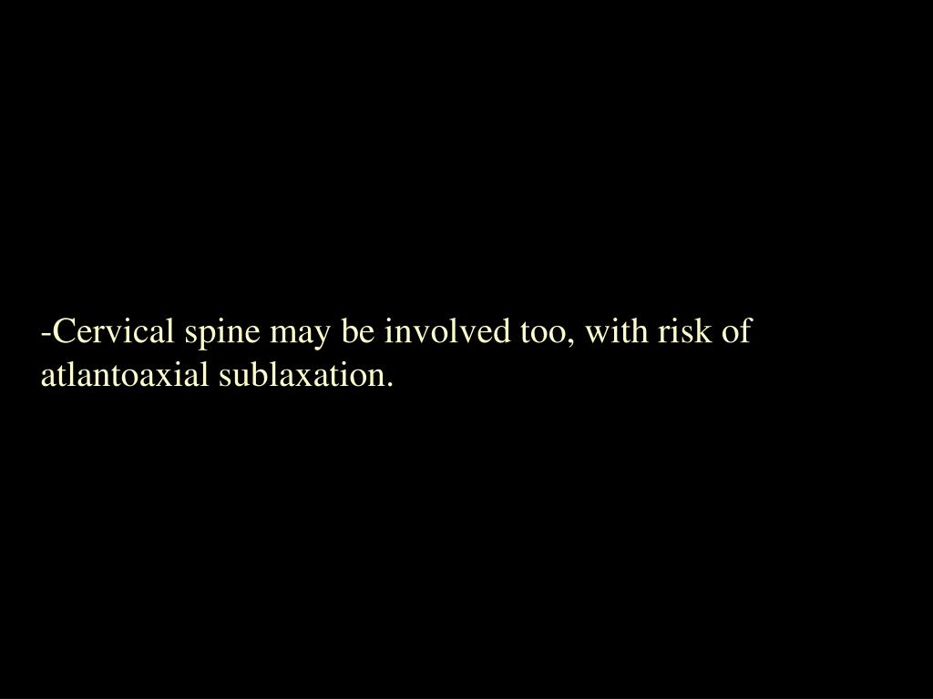 Cervical spine may be involved too, with risk of atlantoaxial sublaxation.
