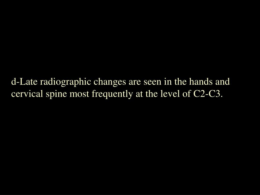 d-Late radiographic changes are seen in the hands and cervical spine most frequently at the level of C2-C3.