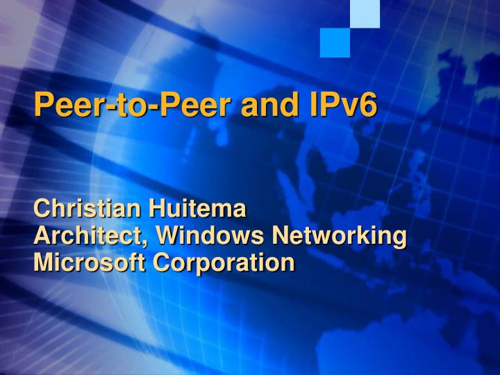 Peer to peer and ipv6 christian huitema architect windows networking microsoft corporation