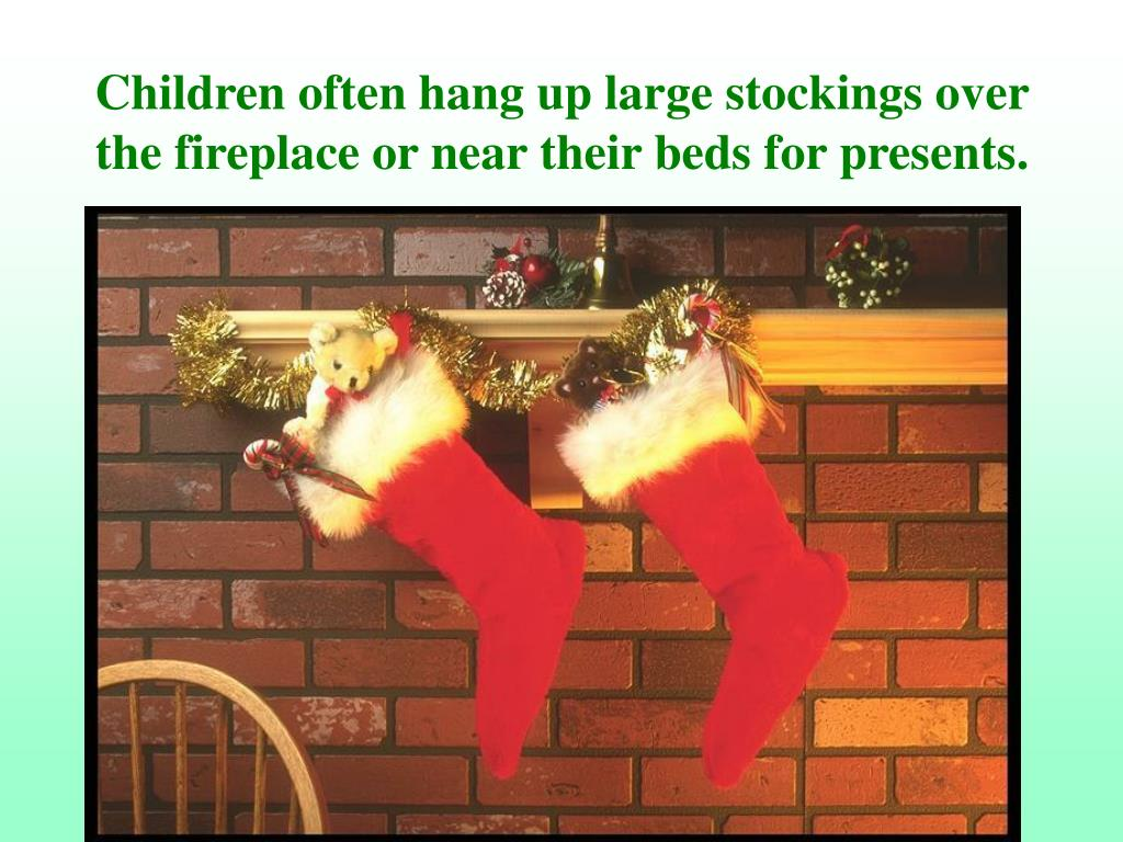 Children often hang up large stockings over the fireplace or near their beds for presents.