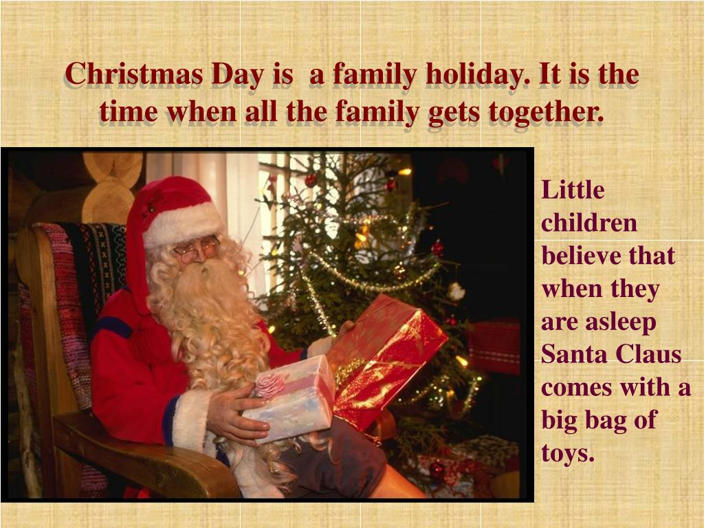 Christmas Day is  a family holiday. It is the time when all the family gets together.