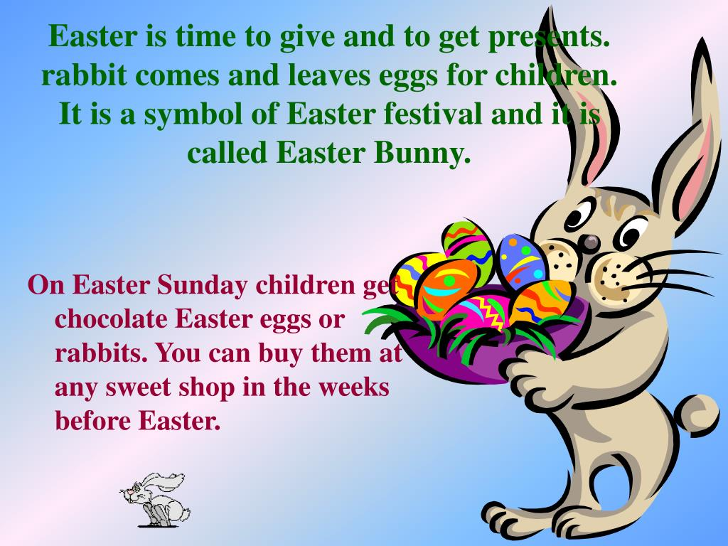Easter is time to give and to get presents. rabbit comes and leaves eggs for children. It is a symbol of Easter festival and it is called Easter Bunny.