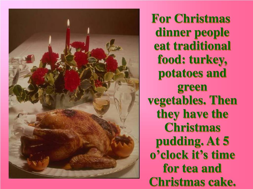 For Christmas dinner people eat traditional food: turkey, potatoes and green vegetables. Then they have the Christmas pudding.