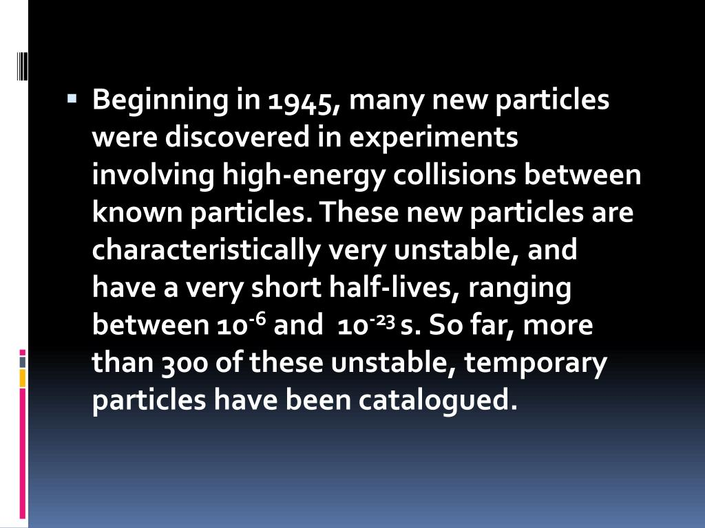 Beginning in 1945, many new particles were discovered in experiments involving high-energy collisions between known particles. These new particles are characteristically very unstable, and have a very short half-lives, ranging between 10