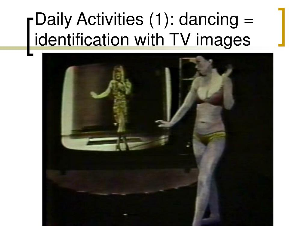 Daily Activities (1): dancing = identification with TV images