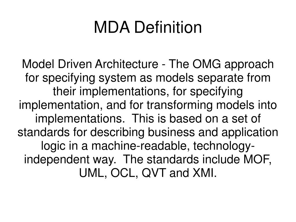 Model Driven Architecture - The OMG approach for specifying system as models separate from their implementations, for specifying implementation, and for transforming models into implementations.  This is based on a set of standards for describing business and application logic in a machine-readable, technology-independent way.  The standards include MOF, UML, OCL, QVT and XMI.