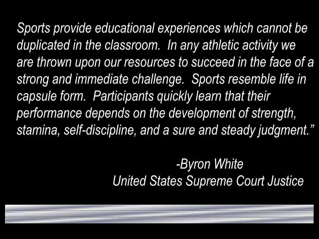 Sports provide educational experiences which cannot be duplicated in the classroom.  In any athletic activity we are thrown upon our resources to succeed in the face of a strong and immediate challenge.  Sports resemble life in capsule form.  Participants quickly learn that their performance depends on the development of strength, stamina, self-discipline, and a sure and steady judgment.""
