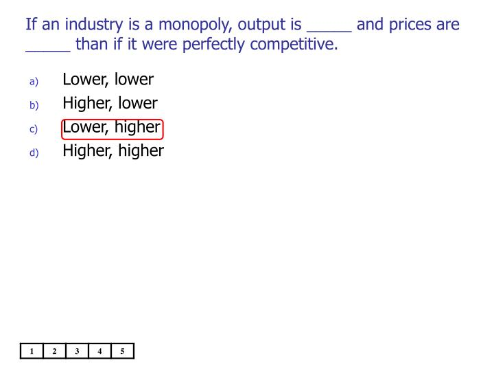 If an industry is a monopoly, output is _____ and prices are _____ than if it were perfectly competitive.