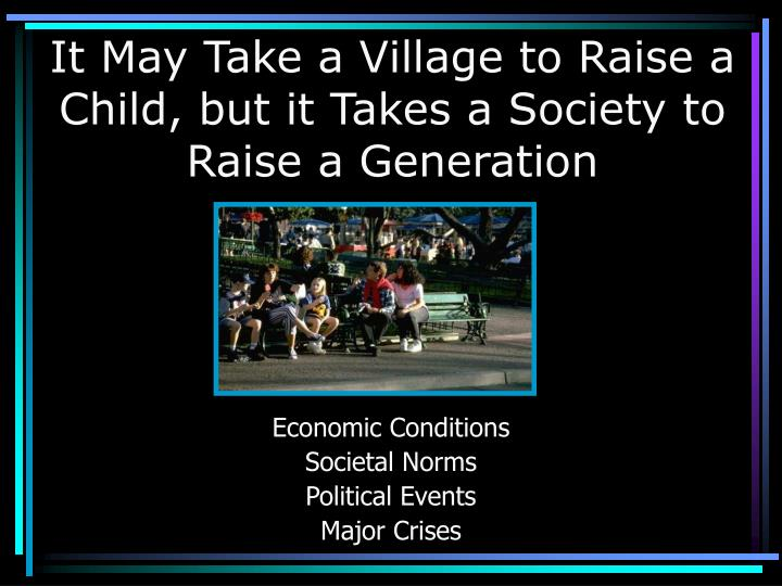 It may take a village to raise a child but it takes a society to raise a generation