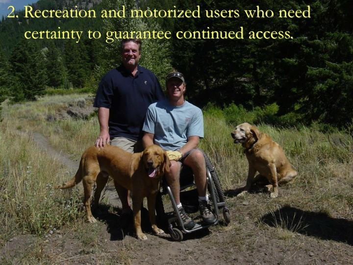 2. Recreation and motorized users who need certainty to guarantee continued access.