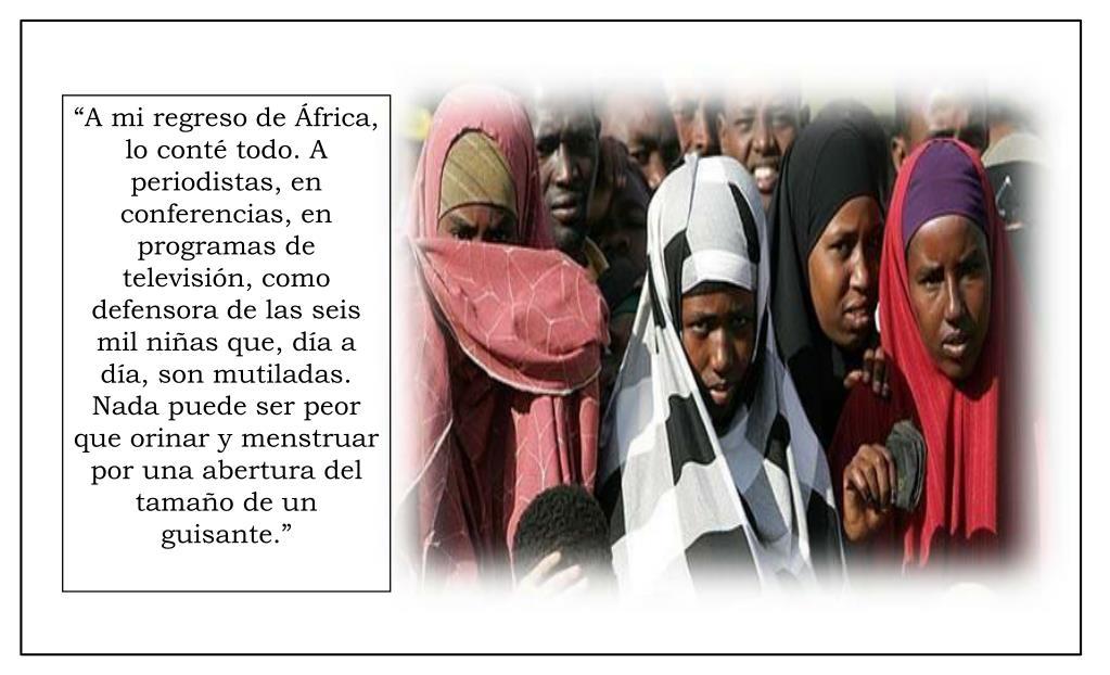 """""""A mi regreso de África, lo conté todo. A periodistas, en conferencias, en programas de televisión, como defensora de las seis mil niñas que, día a día, son mutiladas. Nada puede ser peor que orinar y menstruar por una abertura del tamaño de un guisante."""""""