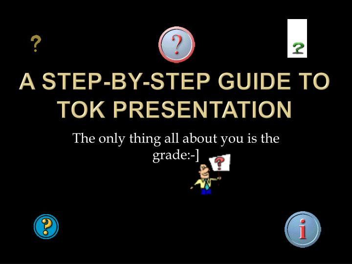 A step by step guide to tok presentation
