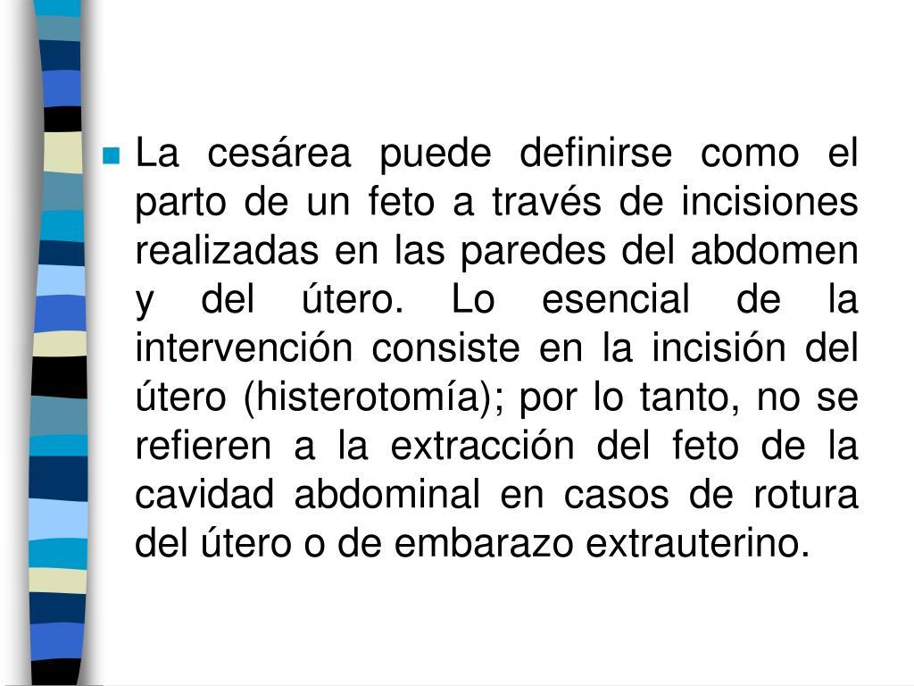 La cesárea puede definirse como el parto de un feto a través de incisiones realizadas en las paredes del abdomen y del útero. Lo esencial de la intervención consiste en la incisión del útero (histerotomía); por lo tanto, no se refieren a la extracción del feto de la cavidad abdominal en casos de rotura del útero o de embarazo extrauterino.