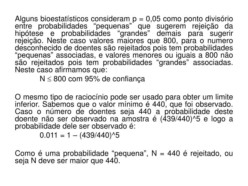"""Alguns bioestatísticos consideram p=0,05 como ponto divisório entre probabilidades """"pequenas"""" que sugerem rejeição da hipótese e probabilidades """"grandes"""" demais para sugerir rejeição. Neste caso valores maiores que 800, para o numero desconhecido de doentes são rejeitados pois tem probabilidades """"pequenas"""" associadas, e valores menores ou iguais a 800 não são rejeitados pois tem probabilidades """"grandes"""" associadas. Neste caso afirmamos que:"""