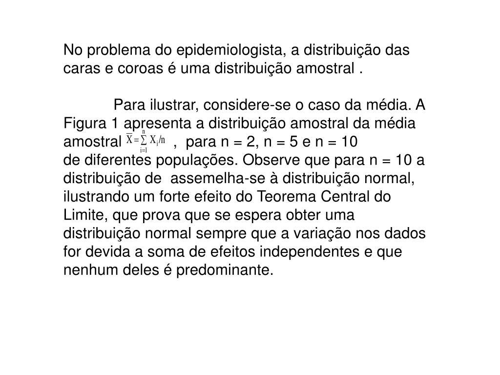 No problema do epidemiologista, a distribuição das caras e coroas é uma distribuição amostral .