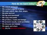 how do we learn today