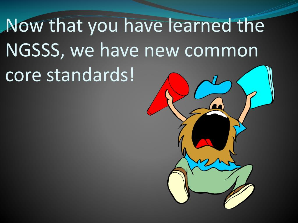 Now that you have learned the NGSSS, we have new common core standards!