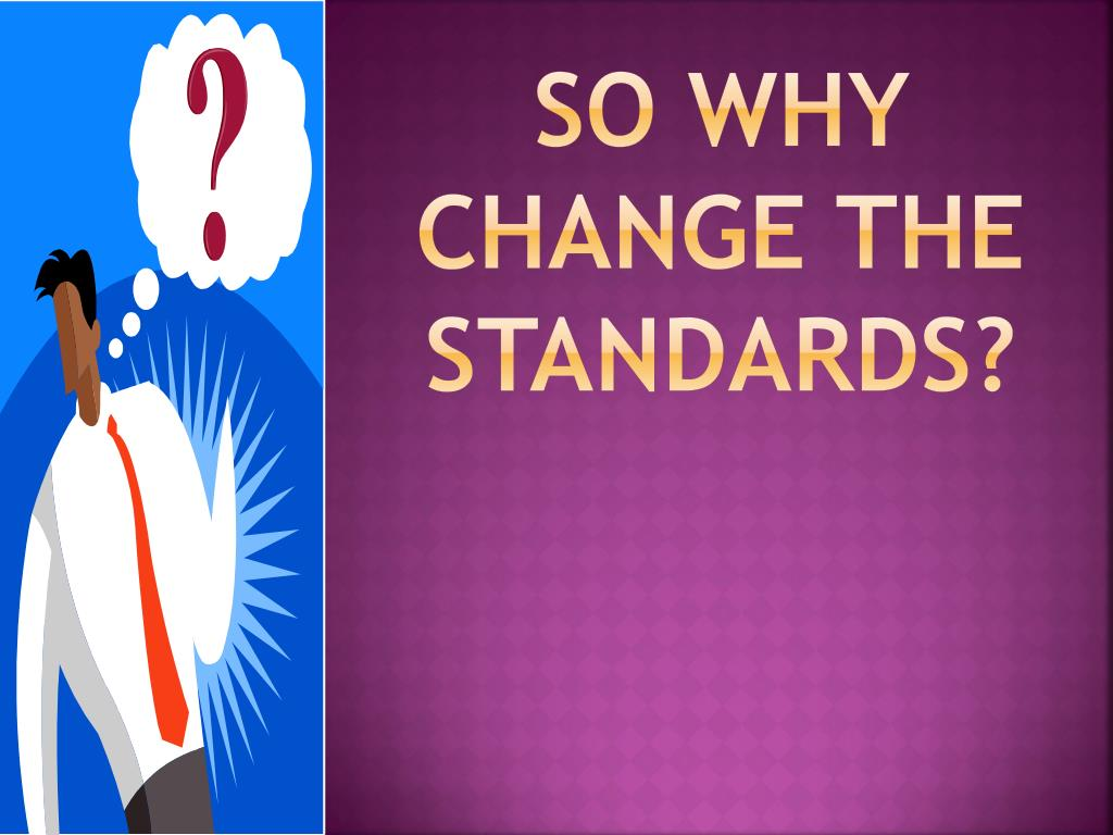 So why change the standards?