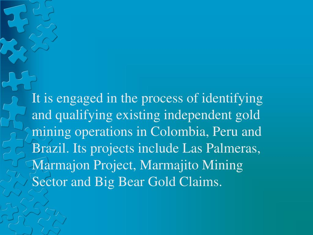 It is engaged in the process of identifying and qualifying existing independent gold mining operations in Colombia, Peru and Brazil. Its projects include Las Palmeras, Marmajon Project, Marmajito Mining Sector and Big Bear Gold Claims.