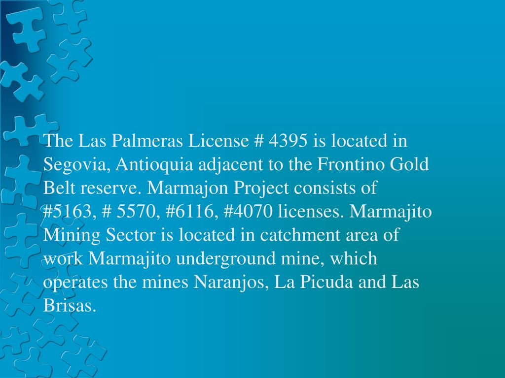 The Las Palmeras License # 4395 is located in Segovia, Antioquia adjacent to the Frontino Gold Belt reserve. Marmajon Project consists of #5163, # 5570, #6116, #4070 licenses. Marmajito Mining Sector is located in catchment area of work Marmajito underground mine, which operates the mines Naranjos, La Picuda and Las Brisas.