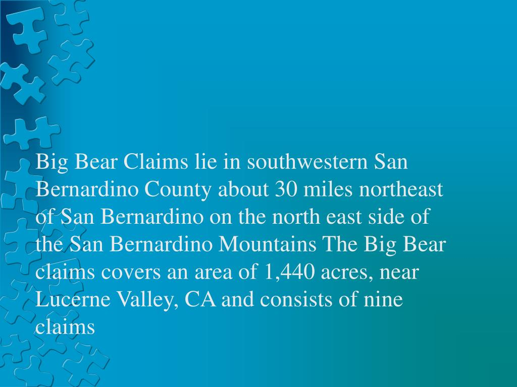 Big Bear Claims lie in southwestern San Bernardino County about 30 miles northeast of San Bernardino on the north east side of the San Bernardino Mountains The Big Bear claims covers an area of 1,440 acres, near Lucerne Valley, CA and consists of nine claims