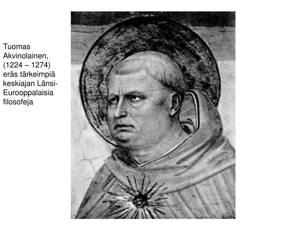 Tuomas Akvinolainen, (1224 – 1274) eräs tärkeimpiä keskiajan Länsi-Eurooppalaisia filosofeja