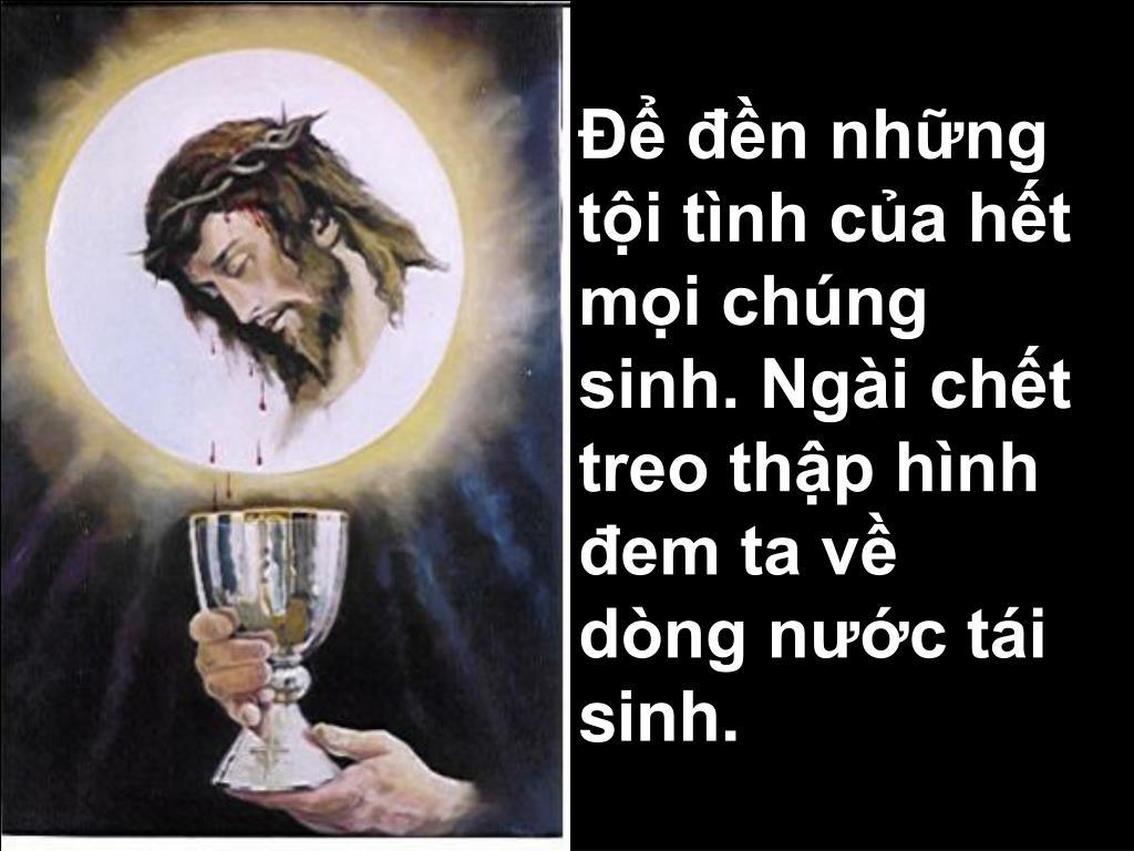 Để đền những tội tình của hết mọi chúng sinh. Ngài chết treo thập hình đem ta về dòng nước tái sinh.