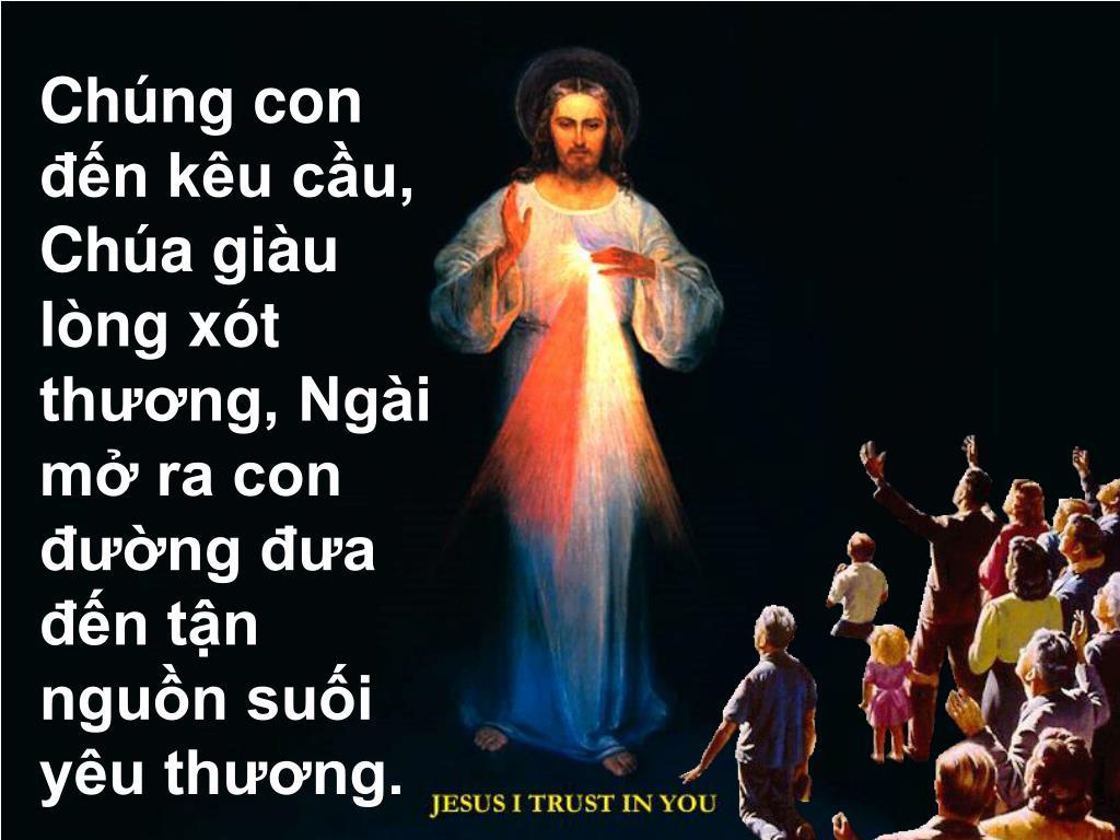 Chúng con đến kêu cầu, Chúa giàu lòng xót thương, Ngài mở ra con đường đưa đến tận nguồn suối  yêu thương.