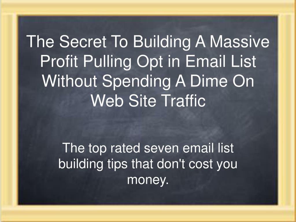 The Secret To Building A Massive Profit Pulling Opt in Email List Without Spending A Dime On Web Site Traffic