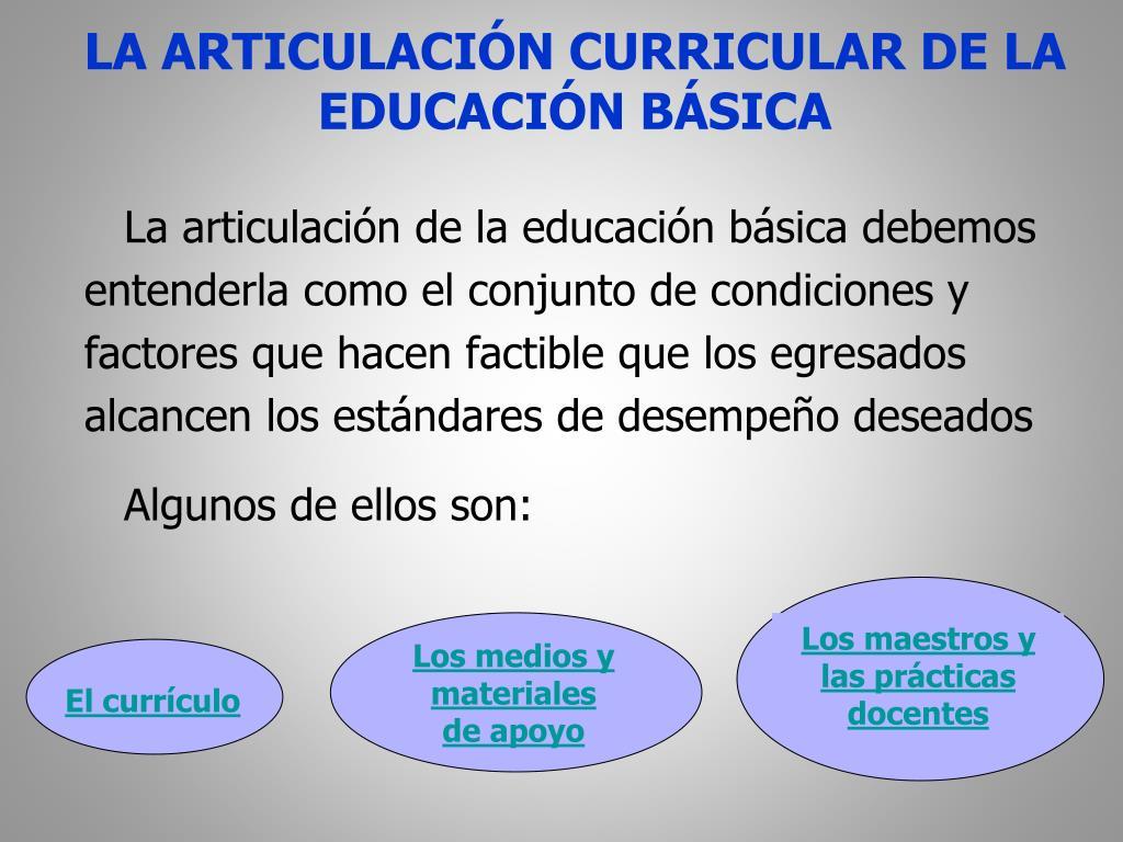 La articulación de la educación básica debemos entenderla como el conjunto de condiciones y factores que hacen factible que los egresados alcancen los estándares de desempeño deseados