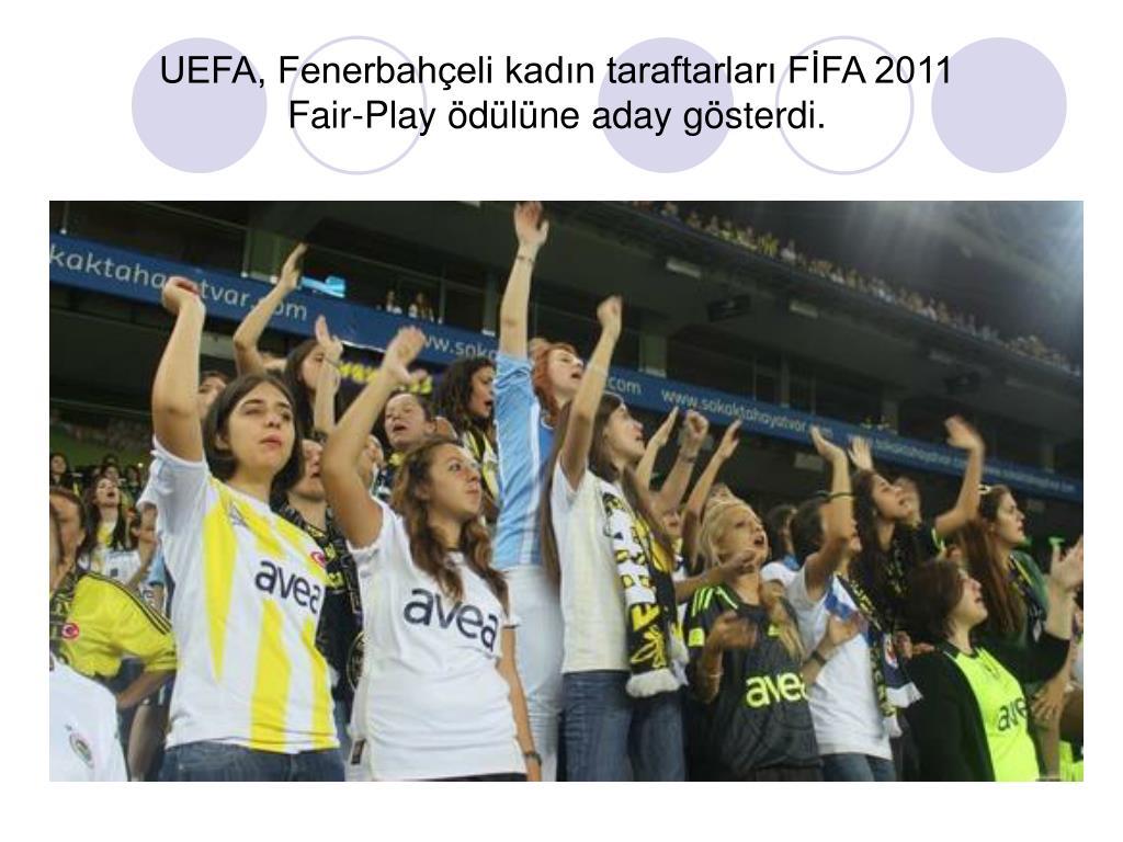 UEFA, Fenerbahçeli kadın taraftarları FİFA 2011 Fair-Play ödülüne aday gösterdi.