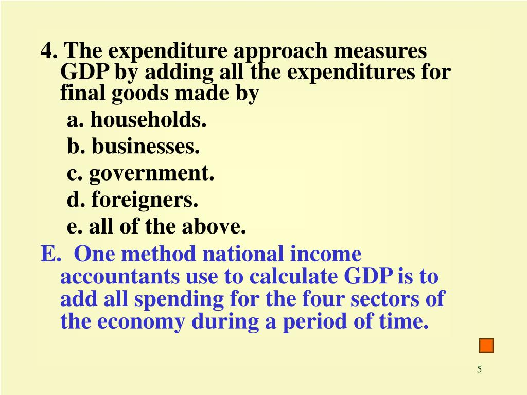 4. The expenditure approach measures GDP by adding all the expenditures for final goods made by